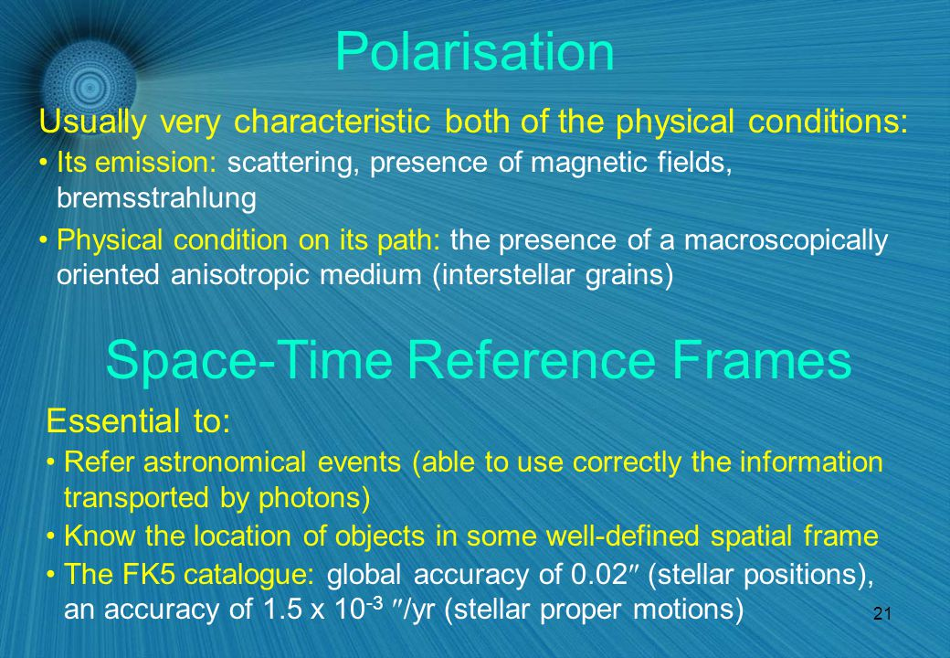 21 Polarisation Usually very characteristic both of the physical conditions: Its emission: scattering, presence of magnetic fields, bremsstrahlung Physical condition on its path: the presence of a macroscopically oriented anisotropic medium (interstellar grains) Space-Time Reference Frames Refer astronomical events (able to use correctly the information transported by photons) Know the location of objects in some well-defined spatial frame The FK5 catalogue: global accuracy of 0.02  (stellar positions), an accuracy of 1.5 x 10 -3  /yr (stellar proper motions) Essential to: