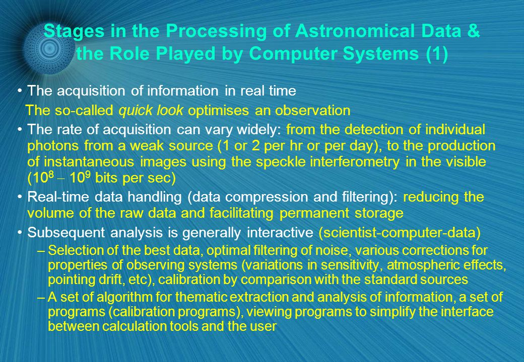 Stages in the Processing of Astronomical Data & the Role Played by Computer Systems (1) The acquisition of information in real time The so-called quick look optimises an observation The rate of acquisition can vary widely: from the detection of individual photons from a weak source (1 or 2 per hr or per day), to the production of instantaneous images using the speckle interferometry in the visible (10 8  10 9 bits per sec) Real-time data handling (data compression and filtering): reducing the volume of the raw data and facilitating permanent storage Subsequent analysis is generally interactive (scientist-computer-data) –Selection of the best data, optimal filtering of noise, various corrections for properties of observing systems (variations in sensitivity, atmospheric effects, pointing drift, etc), calibration by comparison with the standard sources –A set of algorithm for thematic extraction and analysis of information, a set of programs (calibration programs), viewing programs to simplify the interface between calculation tools and the user