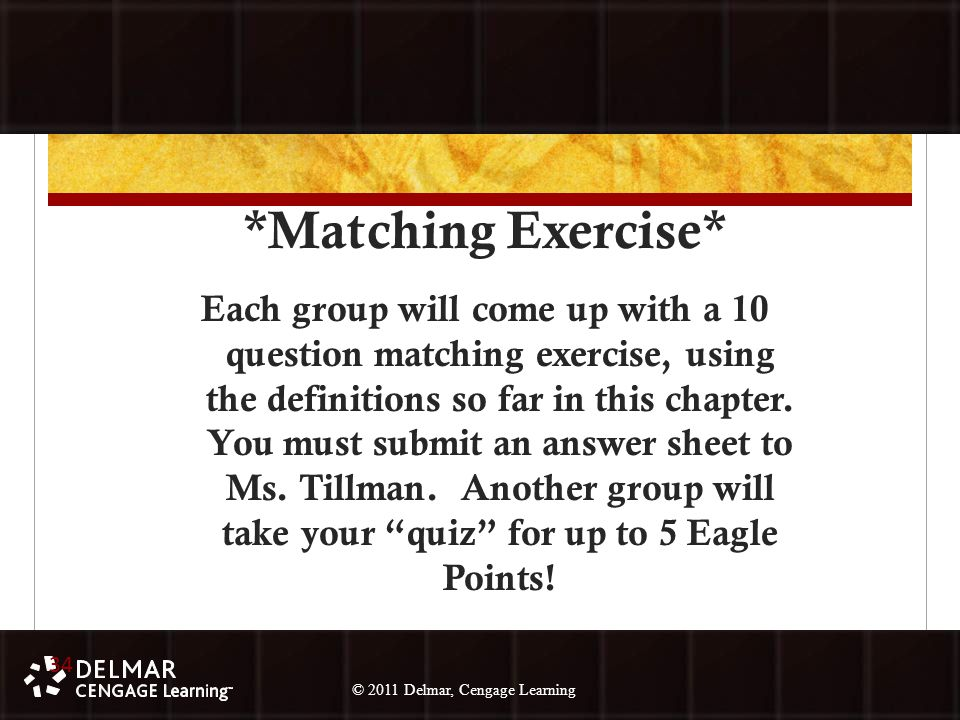 © 2010 Delmar, Cengage Learning 34 © 2011 Delmar, Cengage Learning *Matching Exercise* Each group will come up with a 10 question matching exercise, using the definitions so far in this chapter.