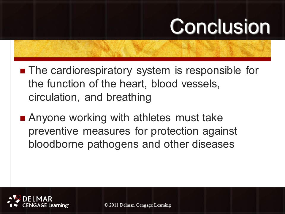 © 2010 Delmar, Cengage Learning 42 © 2011 Delmar, Cengage Learning Conclusion The cardiorespiratory system is responsible for the function of the heart, blood vessels, circulation, and breathing Anyone working with athletes must take preventive measures for protection against bloodborne pathogens and other diseases 42