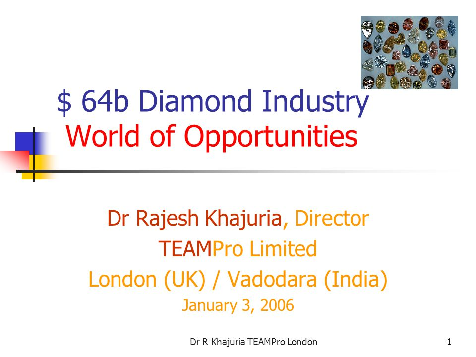 Dr R Khajuria TEAMPro London1 $ 64b Diamond Industry World of Opportunities Dr Rajesh Khajuria, Director TEAMPro Limited London (UK) / Vadodara (India) January 3, 2006