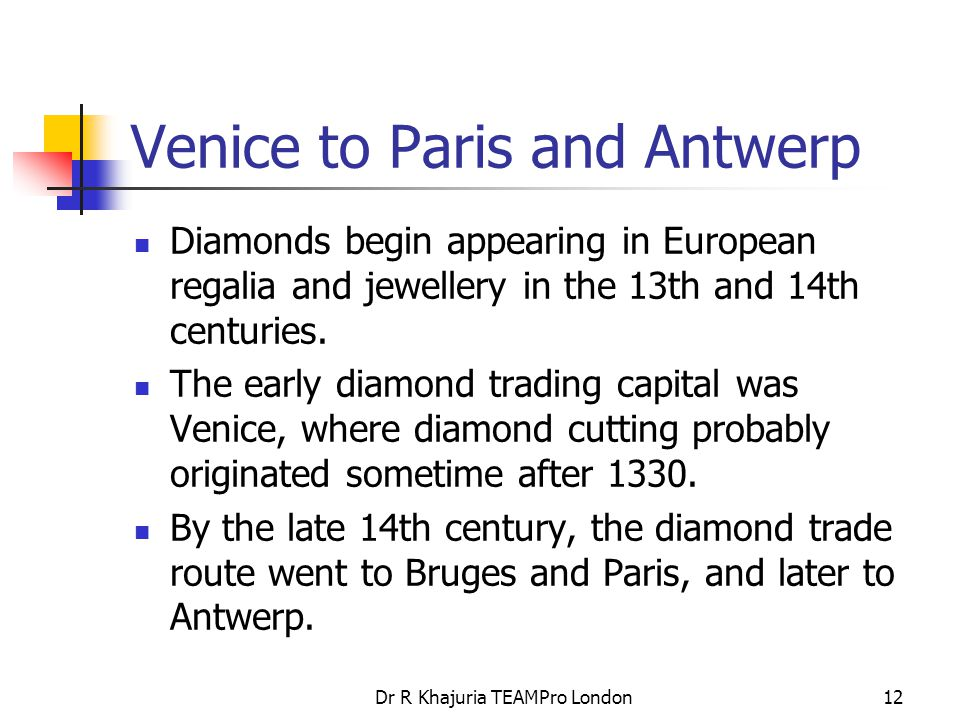 Dr R Khajuria TEAMPro London12 Venice to Paris and Antwerp Diamonds begin appearing in European regalia and jewellery in the 13th and 14th centuries.