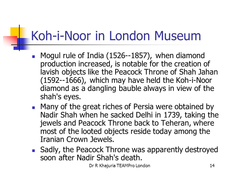 Dr R Khajuria TEAMPro London14 Koh-i-Noor in London Museum Mogul rule of India (1526--1857), when diamond production increased, is notable for the creation of lavish objects like the Peacock Throne of Shah Jahan (1592--1666), which may have held the Koh-i-Noor diamond as a dangling bauble always in view of the shah s eyes.