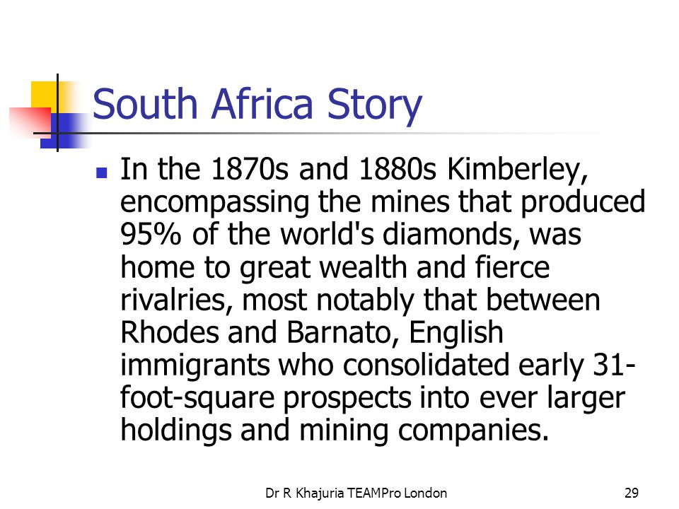 Dr R Khajuria TEAMPro London29 South Africa Story In the 1870s and 1880s Kimberley, encompassing the mines that produced 95% of the world s diamonds, was home to great wealth and fierce rivalries, most notably that between Rhodes and Barnato, English immigrants who consolidated early 31- foot-square prospects into ever larger holdings and mining companies.