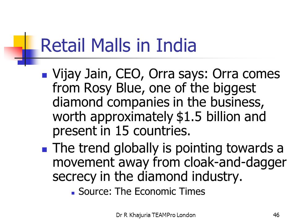 Dr R Khajuria TEAMPro London46 Retail Malls in India Vijay Jain, CEO, Orra says: Orra comes from Rosy Blue, one of the biggest diamond companies in the business, worth approximately $1.5 billion and present in 15 countries.