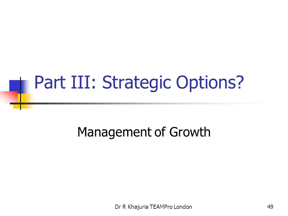 Dr R Khajuria TEAMPro London49 Part III: Strategic Options? Management of Growth