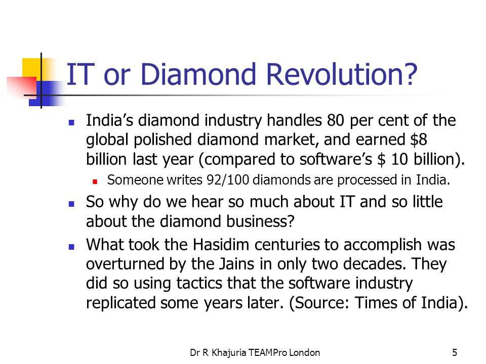 Dr R Khajuria TEAMPro London6 Outsourcing Diamonds first Next, they 'outsourced' the finishing jobs to India (where incidentally, the diamond industry employs more people than the IT industry), while working their way up the value chain… The remarkable thing is, like with the software industry, India does not produce much original or branded diamond products