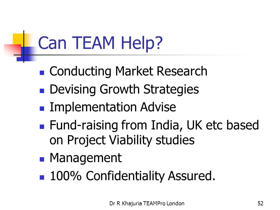 Dr R Khajuria TEAMPro London52 Can TEAM Help? Conducting Market Research Devising Growth Strategies Implementation Advise Fund-raising from India, UK
