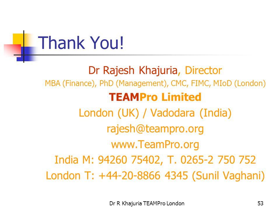 Dr R Khajuria TEAMPro London53 Thank You! Dr Rajesh Khajuria, Director MBA (Finance), PhD (Management), CMC, FIMC, MIoD (London) TEAMPro Limited Londo