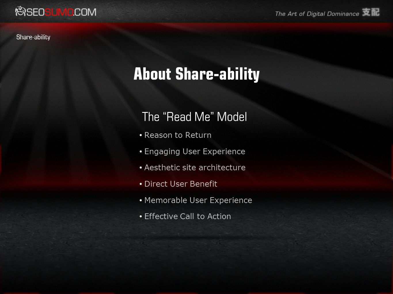 About Share-ability The Read Me Model Reason to Return Engaging User Experience Aesthetic site architecture Direct User Benefit Memorable User Experience Effective Call to Action Share-ability