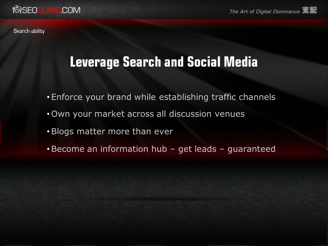 Leverage Search and Social Media Enforce your brand while establishing traffic channels Own your market across all discussion venues Blogs matter more than ever Become an information hub – get leads – guaranteed Search-ability