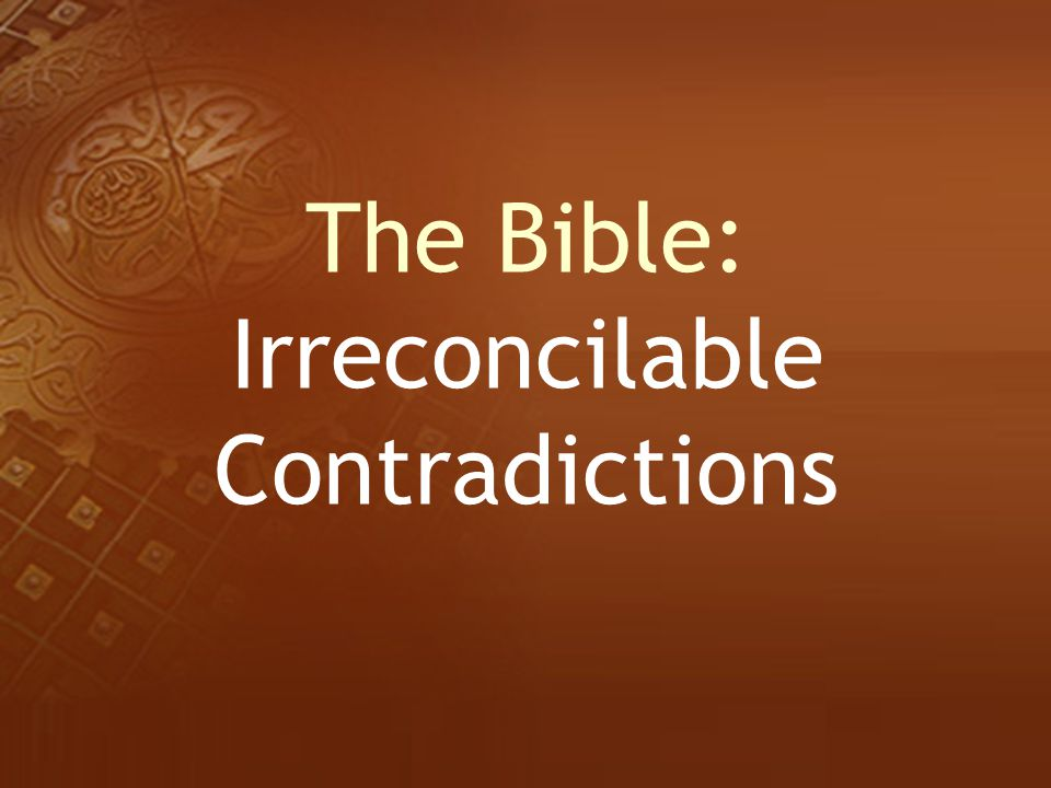 The Bible: Irreconcilable Contradictions