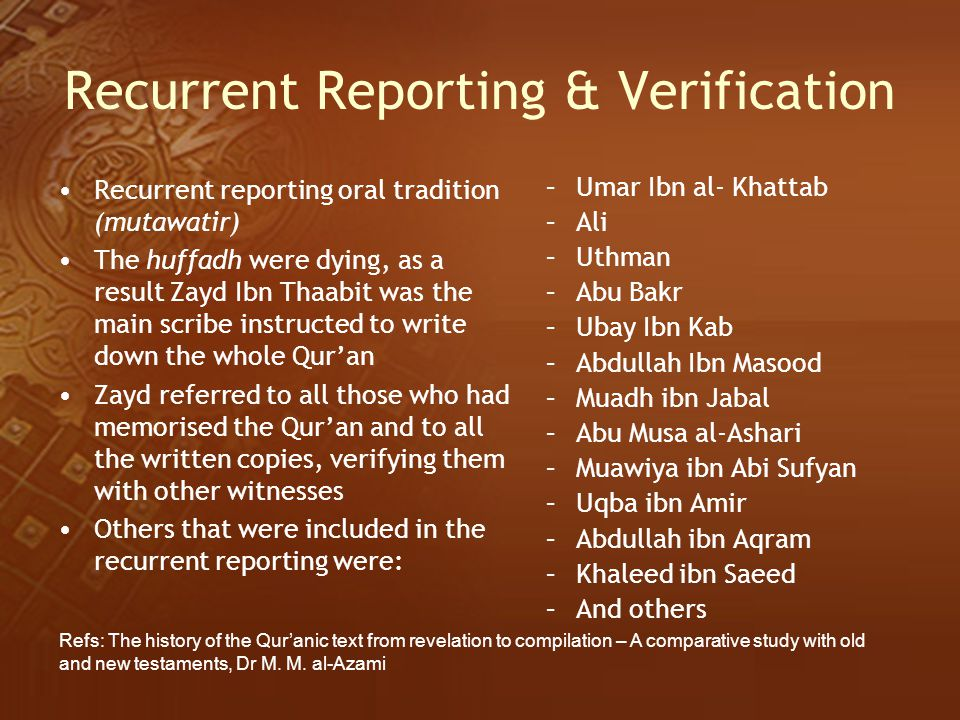 Recurrent Reporting & Verification Recurrent reporting oral tradition (mutawatir) The huffadh were dying, as a result Zayd Ibn Thaabit was the main sc