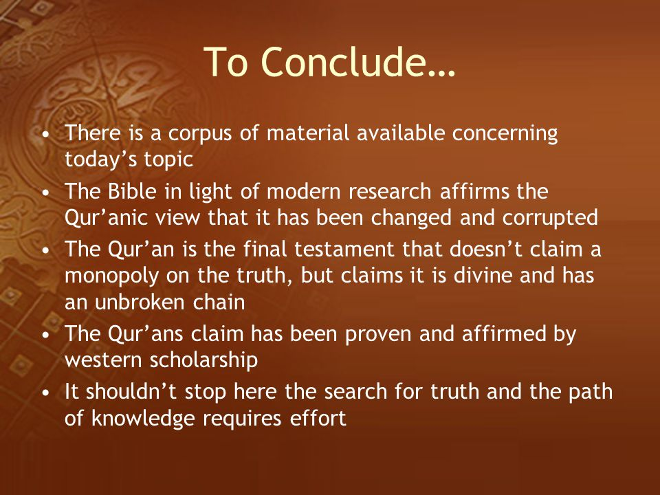To Conclude… There is a corpus of material available concerning today's topic The Bible in light of modern research affirms the Qur'anic view that it
