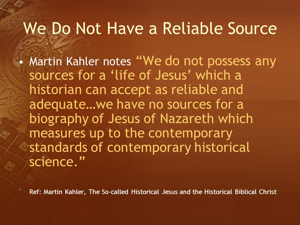 """We Do Not Have a Reliable Source Martin Kahler notes """"We do not possess any sources for a 'life of Jesus' which a historian can accept as reliable and"""