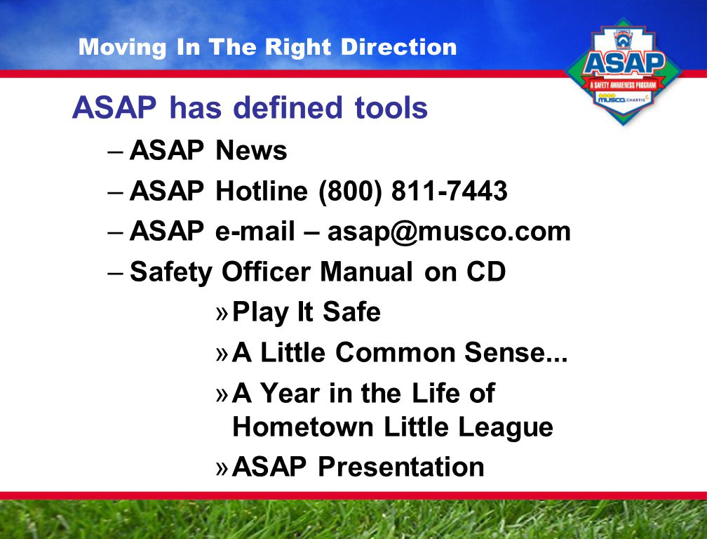ASAP has defined tools –ASAP News –ASAP Hotline (800) 811-7443 –ASAP e-mail – asap@musco.com –Safety Officer Manual on CD »Play It Safe »A Little Common Sense...