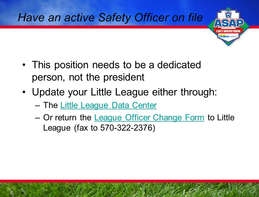 Have an active Safety Officer on file This position needs to be a dedicated person, not the president Update your Little League either through: –The Little League Data CenterLittle League Data Center –Or return the League Officer Change Form to Little League (fax to 570-322-2376)League Officer Change Form