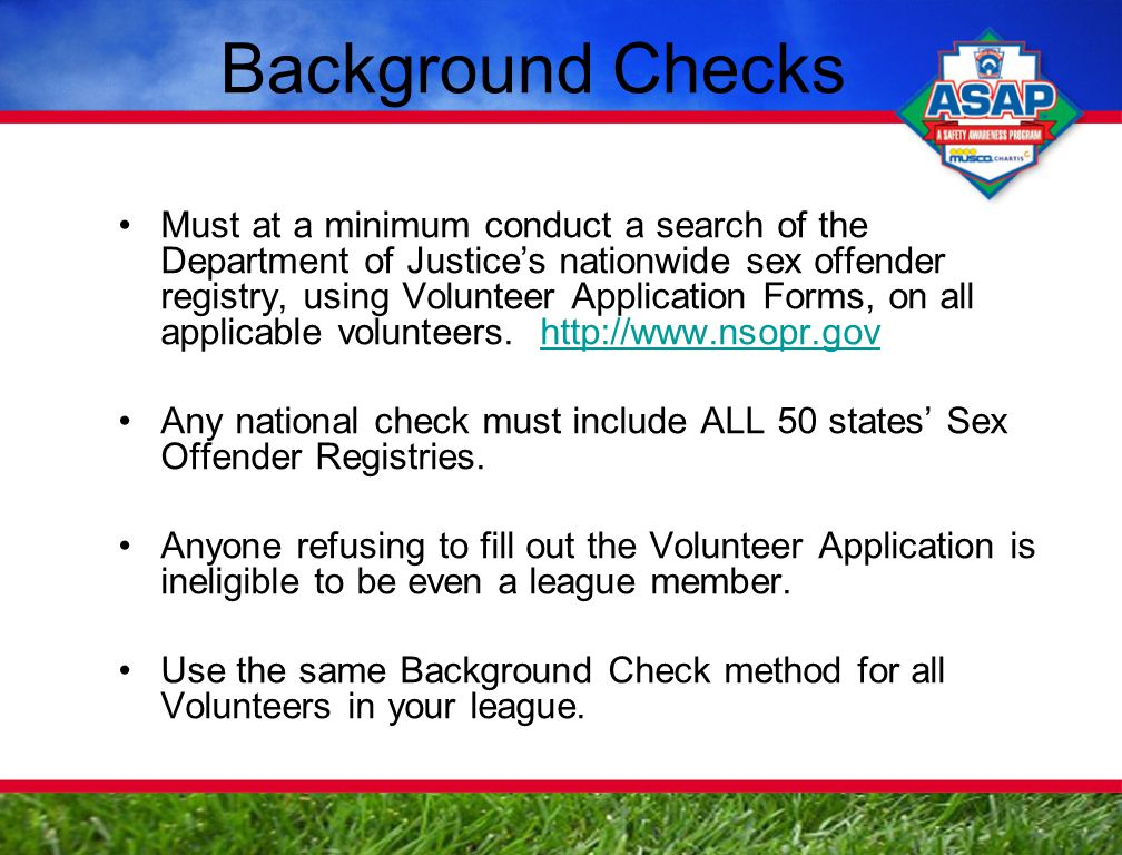 Background Checks Must at a minimum conduct a search of the Department of Justice's nationwide sex offender registry, using Volunteer Application Forms, on all applicable volunteers.