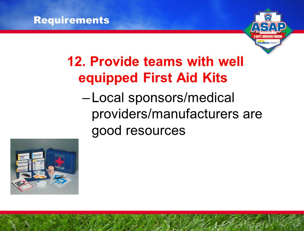 12. Provide teams with well equipped First Aid Kits –Local sponsors/medical providers/manufacturers are good resources Requirements