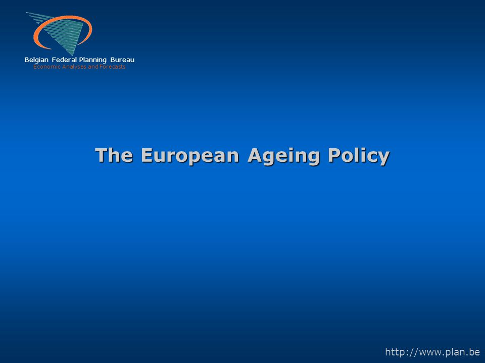 Belgian Federal Planning Bureau Economic Analyses and Forecasts http://www.plan.be The European Ageing Policy