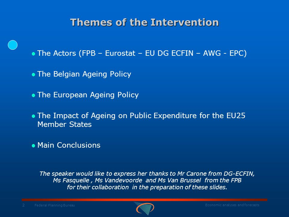 Belgian Federal Planning Bureau Economic Analyses and Forecasts http://www.plan.be The Impact of Ageing on Public Expenditure for the EU25 Member States A common work of MS in AWG, Eurostat, DG ECFIN, EPC http://europa.eu.int/comm/economy_finance/epc/epc_sustainability_ageing_en.htm (all full reports with their summaries and annexes)