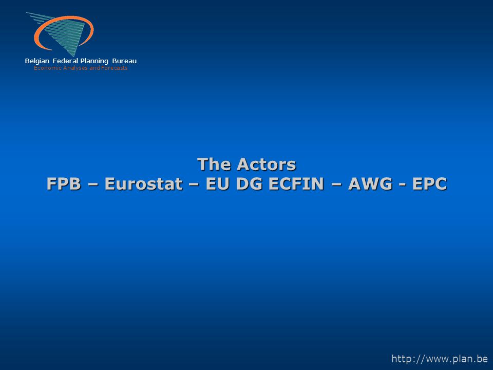 Belgian Federal Planning Bureau Economic Analyses and Forecasts http://www.plan.be The Actors FPB – Eurostat – EU DG ECFIN – AWG - EPC