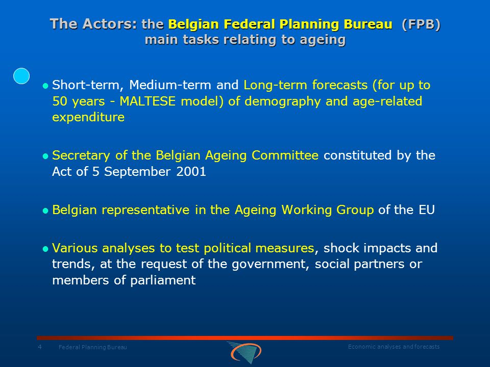 Economic analyses and forecasts 15 Federal Planning Bureau General Methodology of the 2005 AWG Exercise HypothesesProjections Population 2004-2050 AWG scenarios Eurostat (adaptation from EUROPOP2004) Labour force Cohort method Unemploye ment Convergence to the NAIRU Employment Labour Productivity Production function Real interest rate GDP Unemployment benefits Health care Long-term care Education Total of the age-related spending Pensions National models