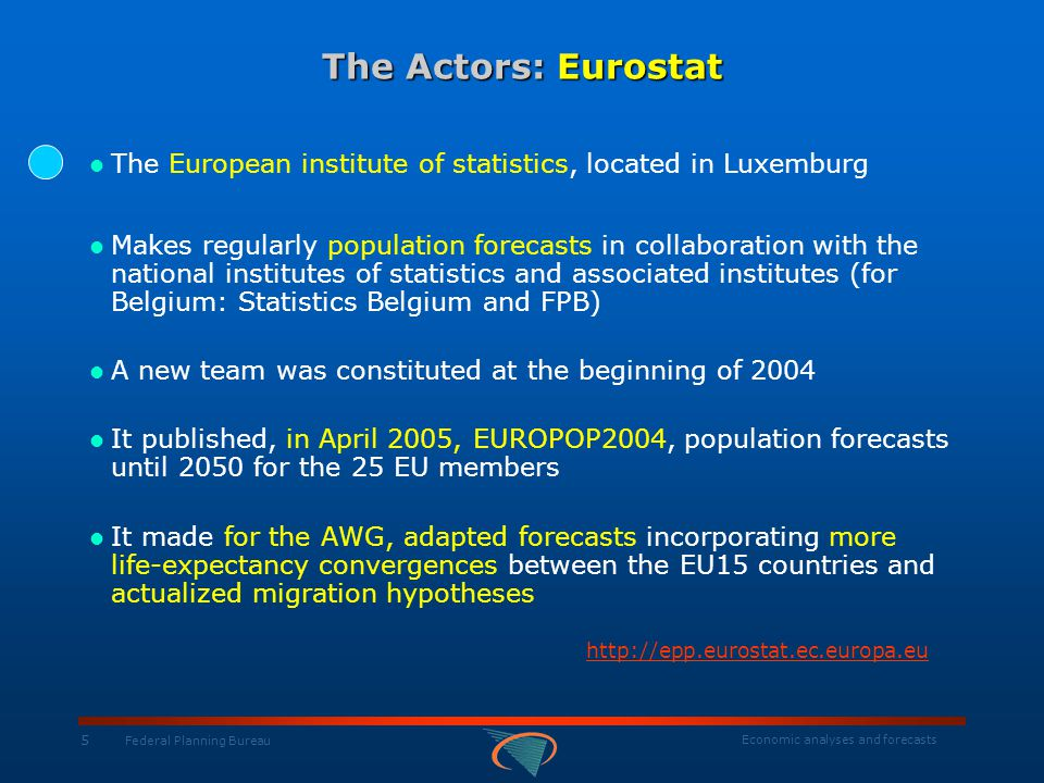Economic analyses and forecasts 5 Federal Planning Bureau The Actors: Eurostat The European institute of statistics, located in Luxemburg Makes regula