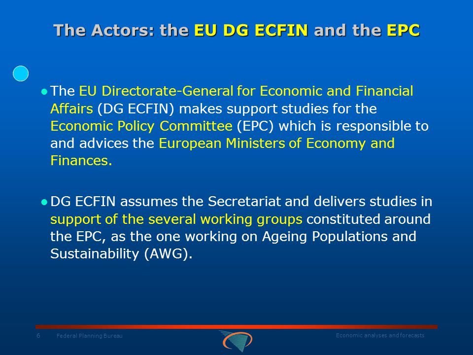 Economic analyses and forecasts 7 Federal Planning Bureau The Actors: the AWG The EPC's 'Working Group on Ageing Populations and Sustainability' (AWG), constituted in December 1999, saw its mission redefined in February 2007.