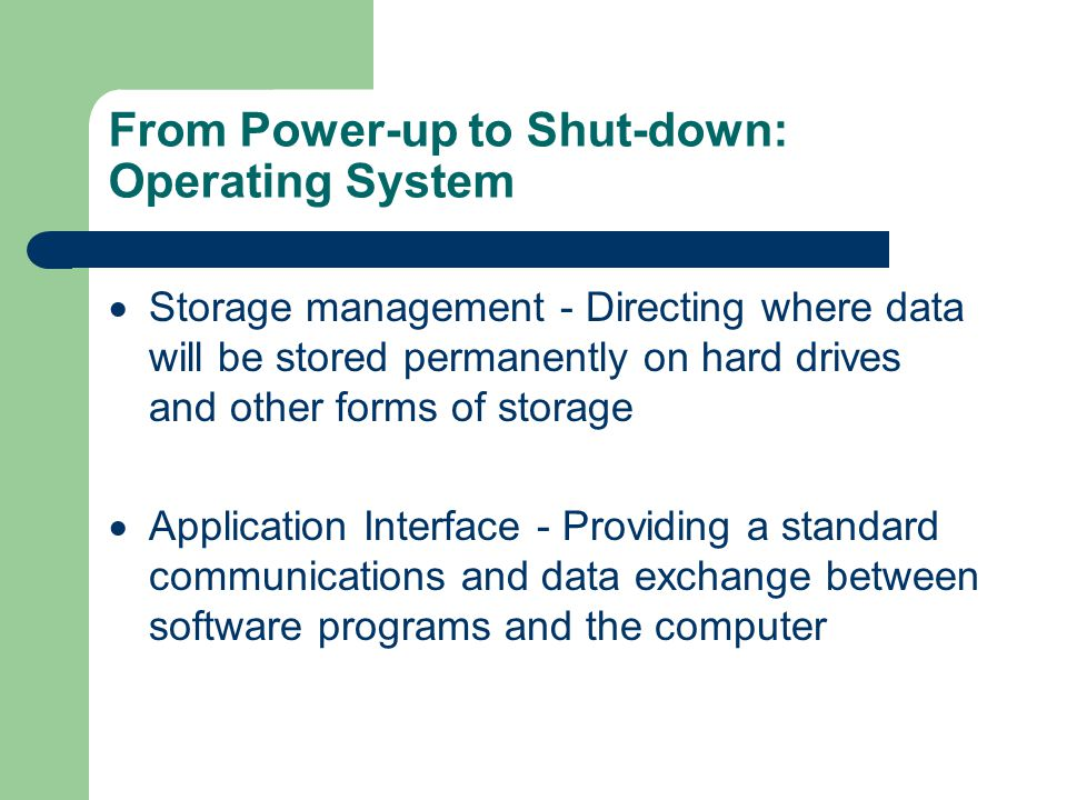 From Power-up to Shut-down: Operating System Processor management  Memory management - Coordinating the flow of data in and out of RAM and determining when virtual memory is necessary  Device management - Providing an interface between each device connected to the computer, the CPU and applications