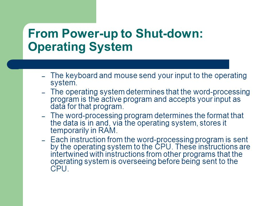 From Power-up to Shut-down: Operating System  User Interface - Providing a way for you to communicate and interact with the computer  You open up a word processing program and type a letter, save it and then print it out.