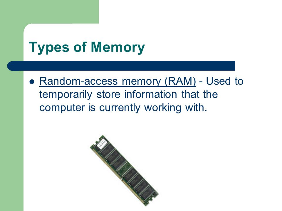 Memory Memory - This is very fast storage used to hold data.