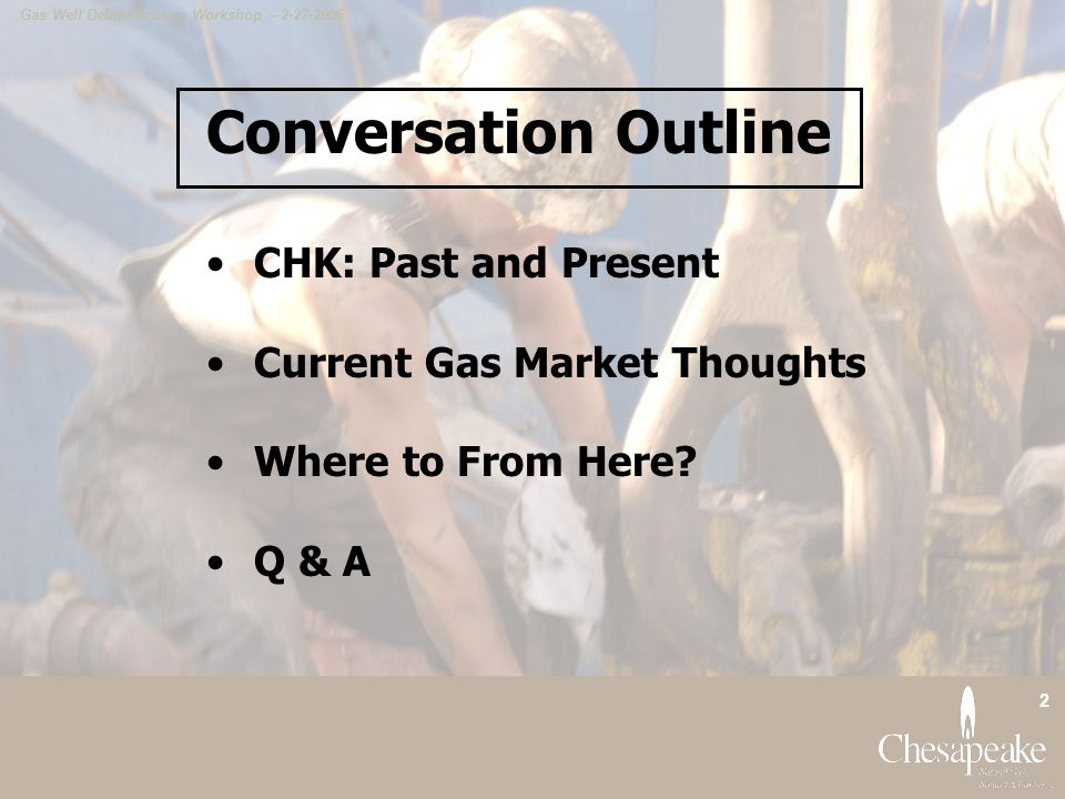 Gas Well Deliquification Workshop – 2-27-2006 2 Conversation Outline CHK: Past and Present Current Gas Market Thoughts Where to From Here.