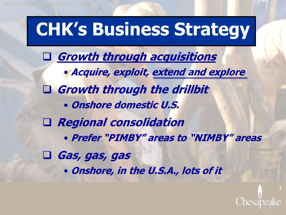 Gas Well Deliquification Workshop – 2-27-2006 7 CHK's Business Strategy  Growth through acquisitions Acquire, exploit, extend and explore  Growth through the drillbit Onshore domestic U.S.