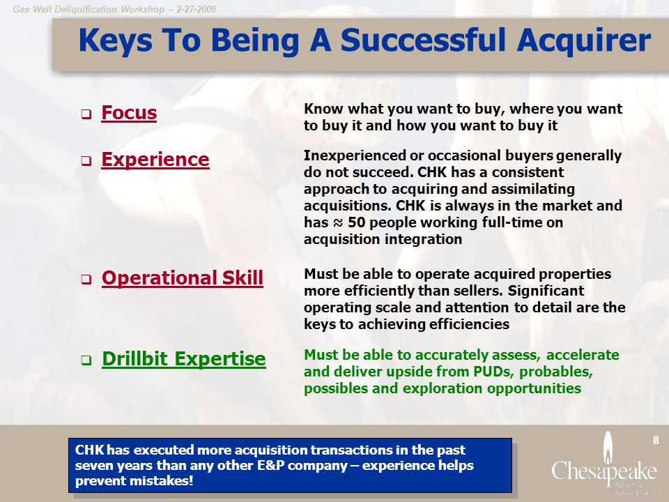 Gas Well Deliquification Workshop – 2-27-2006 8 Keys To Being A Successful Acquirer  Focus Know what you want to buy, where you want to buy it and how you want to buy it  Experience Inexperienced or occasional buyers generally do not succeed.