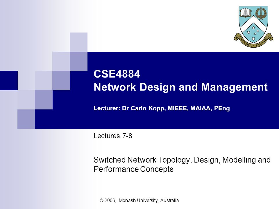 © 2006, Monash University, Australia CSE4884 Network Design and Management Lecturer: Dr Carlo Kopp, MIEEE, MAIAA, PEng Lectures 7-8 Switched Network Topology, Design, Modelling and Performance Concepts