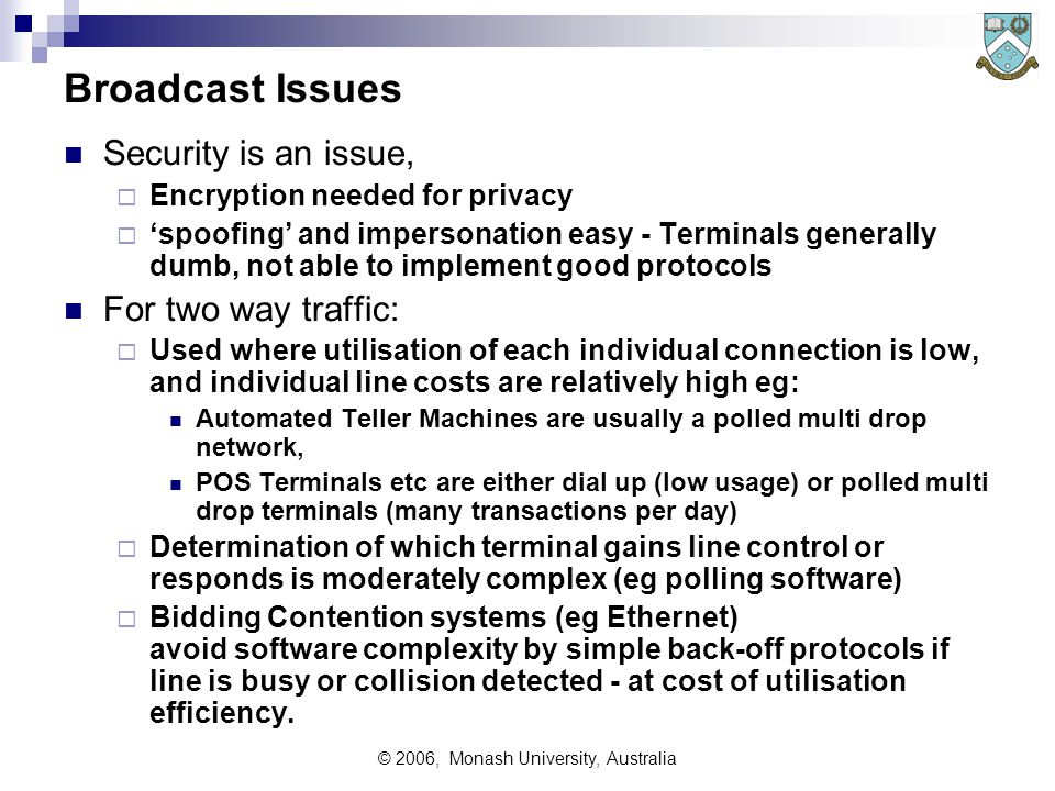 © 2006, Monash University, Australia Broadcast Issues Security is an issue,  Encryption needed for privacy  'spoofing' and impersonation easy - Terminals generally dumb, not able to implement good protocols For two way traffic:  Used where utilisation of each individual connection is low, and individual line costs are relatively high eg: Automated Teller Machines are usually a polled multi drop network, POS Terminals etc are either dial up (low usage) or polled multi drop terminals (many transactions per day)  Determination of which terminal gains line control or responds is moderately complex (eg polling software)  Bidding Contention systems (eg Ethernet) avoid software complexity by simple back-off protocols if line is busy or collision detected - at cost of utilisation efficiency.