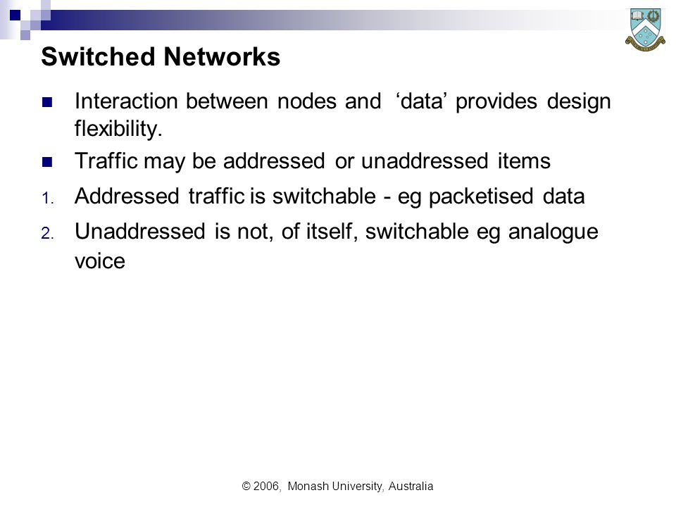 © 2006, Monash University, Australia Switched Networks Interaction between nodes and 'data' provides design flexibility.