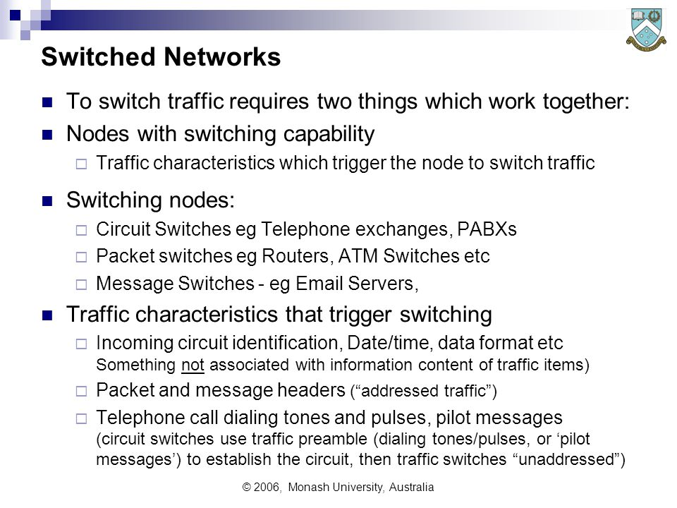© 2006, Monash University, Australia Switched Networks To switch traffic requires two things which work together: Nodes with switching capability  Traffic characteristics which trigger the node to switch traffic Switching nodes:  Circuit Switches eg Telephone exchanges, PABXs  Packet switches eg Routers, ATM Switches etc  Message Switches - eg Email Servers, Traffic characteristics that trigger switching  Incoming circuit identification, Date/time, data format etc Something not associated with information content of traffic items)  Packet and message headers ( addressed traffic )  Telephone call dialing tones and pulses, pilot messages (circuit switches use traffic preamble (dialing tones/pulses, or 'pilot messages') to establish the circuit, then traffic switches unaddressed )