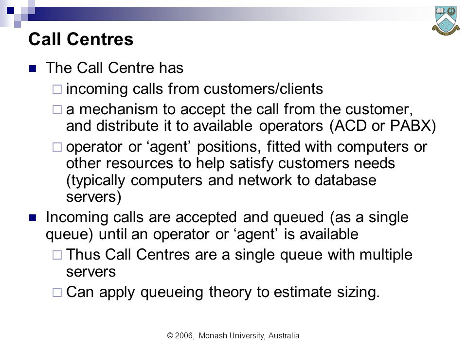 © 2006, Monash University, Australia Call Centres The Call Centre has  incoming calls from customers/clients  a mechanism to accept the call from the customer, and distribute it to available operators (ACD or PABX)  operator or 'agent' positions, fitted with computers or other resources to help satisfy customers needs (typically computers and network to database servers) Incoming calls are accepted and queued (as a single queue) until an operator or 'agent' is available  Thus Call Centres are a single queue with multiple servers  Can apply queueing theory to estimate sizing.