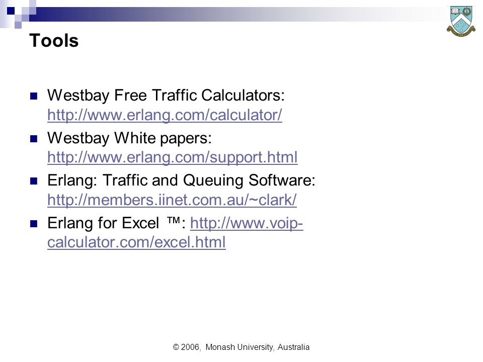 © 2006, Monash University, Australia Tools Westbay Free Traffic Calculators: http://www.erlang.com/calculator/ http://www.erlang.com/calculator/ Westbay White papers: http://www.erlang.com/support.html http://www.erlang.com/support.html Erlang: Traffic and Queuing Software: http://members.iinet.com.au/~clark/ http://members.iinet.com.au/~clark/ Erlang for Excel ™: http://www.voip- calculator.com/excel.htmlhttp://www.voip- calculator.com/excel.html