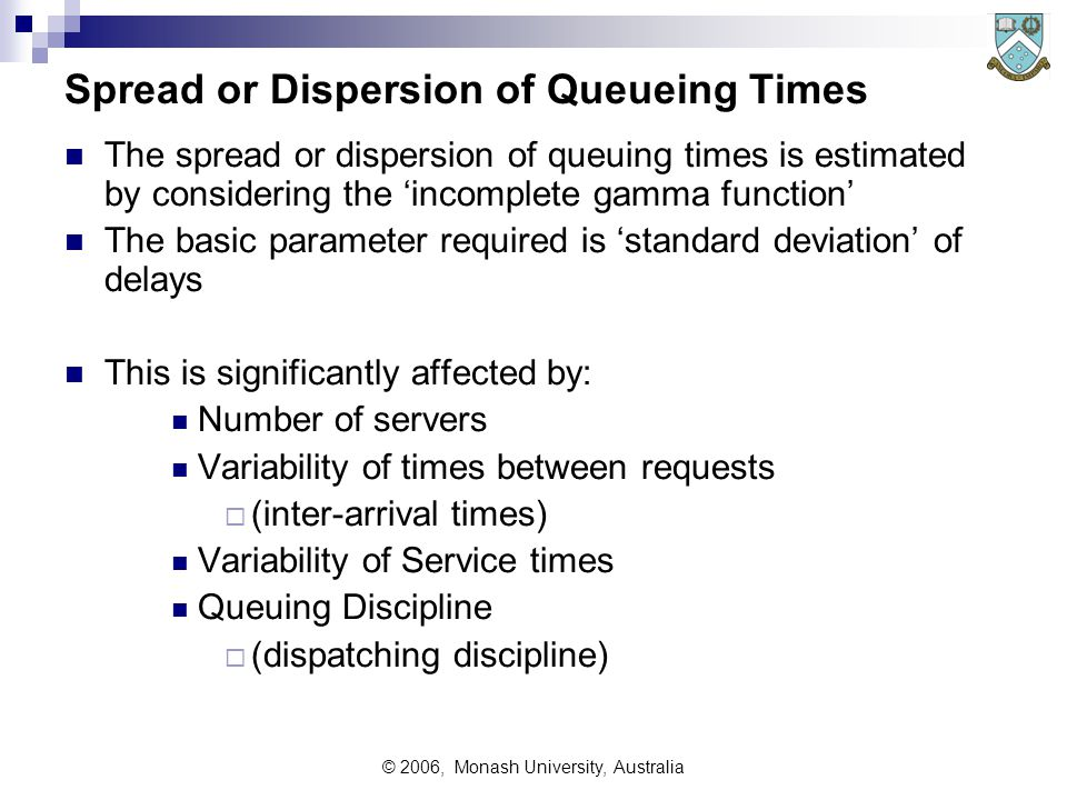 © 2006, Monash University, Australia Spread or Dispersion of Queueing Times The spread or dispersion of queuing times is estimated by considering the 'incomplete gamma function' The basic parameter required is 'standard deviation' of delays This is significantly affected by: Number of servers Variability of times between requests  (inter-arrival times) Variability of Service times Queuing Discipline  (dispatching discipline)