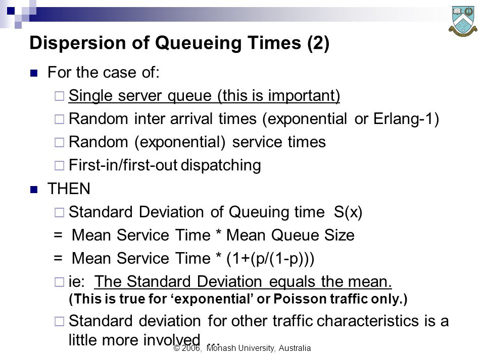 © 2006, Monash University, Australia Dispersion of Queueing Times (2) For the case of:  Single server queue (this is important)  Random inter arrival times (exponential or Erlang-1)  Random (exponential) service times  First-in/first-out dispatching THEN  Standard Deviation of Queuing time S(x) = Mean Service Time * Mean Queue Size = Mean Service Time * (1+(p/(1-p)))  ie: The Standard Deviation equals the mean.