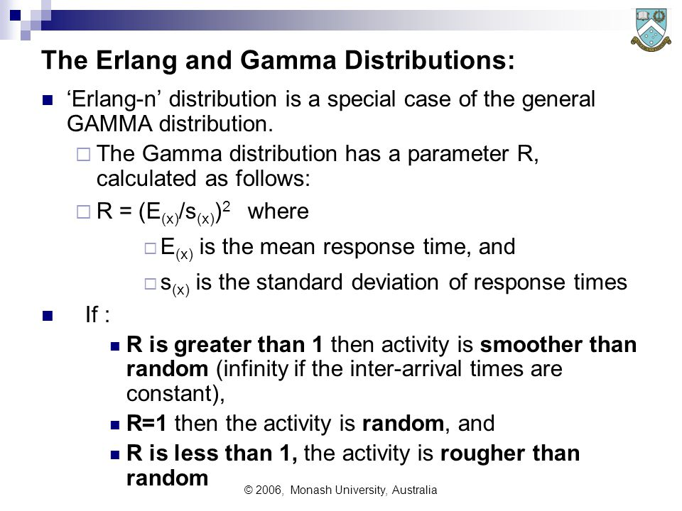 © 2006, Monash University, Australia The Erlang and Gamma Distributions: 'Erlang-n' distribution is a special case of the general GAMMA distribution.