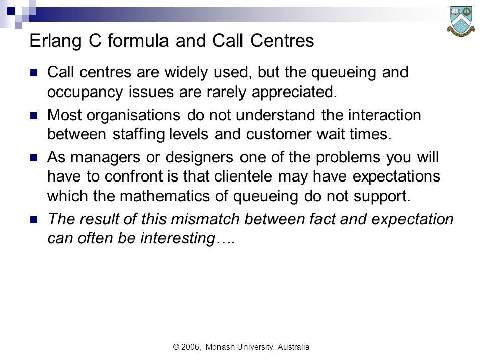 © 2006, Monash University, Australia Erlang C formula and Call Centres Call centres are widely used, but the queueing and occupancy issues are rarely appreciated.
