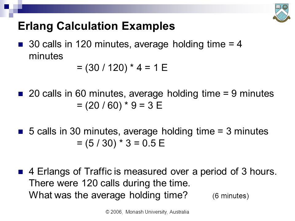 © 2006, Monash University, Australia Erlang Calculation Examples 30 calls in 120 minutes, average holding time = 4 minutes = (30 / 120) * 4 = 1 E 20 calls in 60 minutes, average holding time = 9 minutes = (20 / 60) * 9 = 3 E 5 calls in 30 minutes, average holding time = 3 minutes = (5 / 30) * 3 = 0.5 E 4 Erlangs of Traffic is measured over a period of 3 hours.