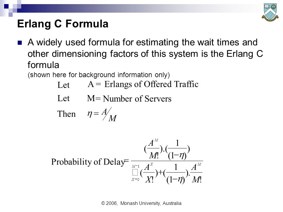 © 2006, Monash University, Australia Erlang C Formula A widely used formula for estimating the wait times and other dimensioning factors of this system is the Erlang C formula (shown here for background information only) Let A = Erlangs of Offered Traffic Let M = Number of Servers Then Probability of Delay            A M A M A X A M M X X M M ( .