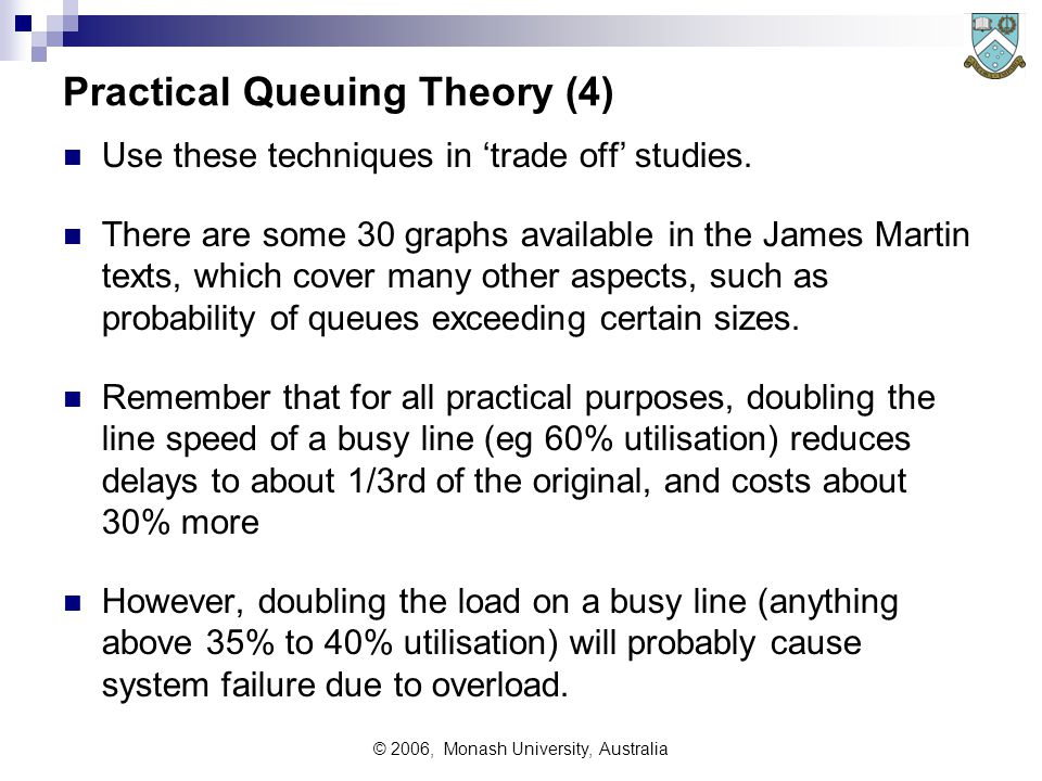© 2006, Monash University, Australia Practical Queuing Theory (4) Use these techniques in 'trade off' studies.
