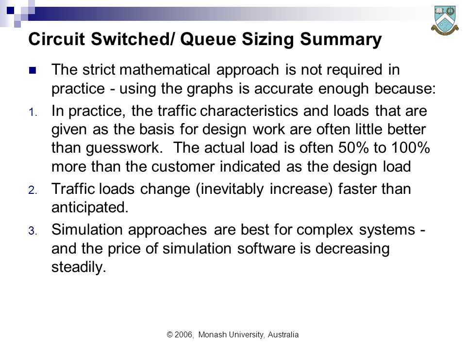 © 2006, Monash University, Australia Circuit Switched/ Queue Sizing Summary The strict mathematical approach is not required in practice - using the graphs is accurate enough because: 1.