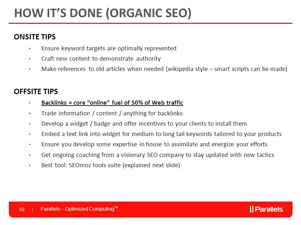 Parallels – Optimized Computing TM 10 HOW IT'S DONE (ORGANIC SEO) ONSITE TIPS Ensure keyword targets are optimally represented Craft new content to demonstrate authority Make references to old articles when needed (wikipedia style – smart scripts can be made) OFFSITE TIPS Backlinks = core online fuel of 50% of Web traffic Trade information / content / anything for backlinks Develop a widget / badge and offer incentives to your clients to install them Embed a text link into widget for medium to long tail keywords tailored to your products Ensure you develop some expertise in house to assimilate and energize your efforts Get ongoing coaching from a visionary SEO company to stay updated with new tactics Best tool: SEOmoz tools suite (explained next slide)